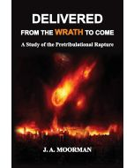 Delivered From the Wrath to Come: A Study of the Pretribulational Rapture - Dr Jack A. Moorman front